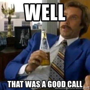 That escalated quickly-Ron Burgundy - well that was a good call