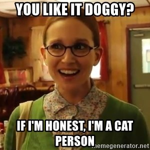 Sexually Oblivious Girl - you like it doggy? if i'm honest, I'm a cat person