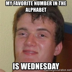 10guy - My favorite number in the alphabet is wednesday