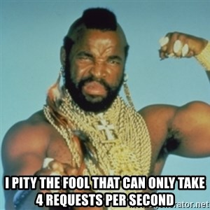 PITY THE FOOL -  I PITY THE FOOL that can only take 4 requests per second