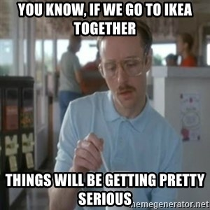 Pretty serious - You know, if we go to ikea together tHINGS WILL BE GETTING PRETTY SERIOUS