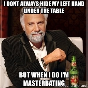 The Most Interesting Man In The World - i DONT ALWAYS HIDE MY LEFT HAND UNDER THE TABLE BUT WHEN I DO I'M MASTERBATING