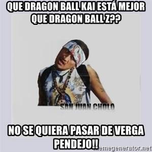 san juan cholo - que dragon ball kai está mejor que dragon ball z?? no se quiera pasar de verga pendejo!!