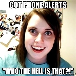 """Clingy Girlfriend - got phone alerts """"who the hell is that?!"""""""
