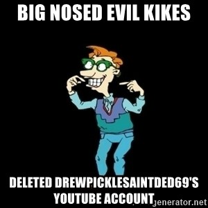 Drew Pickles: The Gayest Man In The World - big nosed evil kikes deleted DrewPicklesAintDed69's youtube account