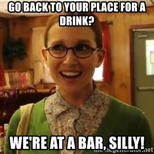 Sexually Oblivious Girl - go back to your place for a drink? we're at a bar, silly!