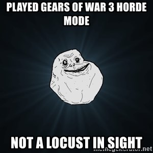 Forever Alone - Played gears of War 3 horde mode Not a locust in sight