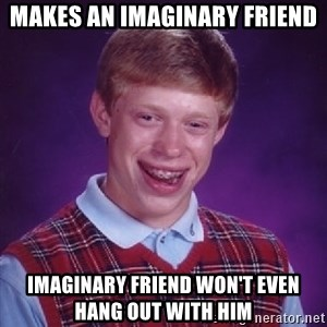 Bad Luck Brian - makes an imaginary friend imaginary friend won't even hang out with him