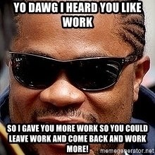Xzibit - Yo DAWG I heard you like work so i gave you more work so you could leave work and come back and work more!