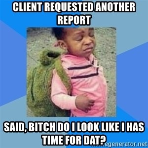 Disgusted Black Girl - Client Requested another report said, bitch do I lOok like I has time for Dat?