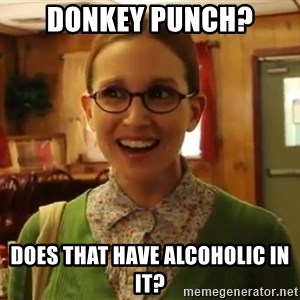 Sexually Oblivious Female - Donkey Punch? DOES THAT HAVE ALCOHOLIC IN IT?