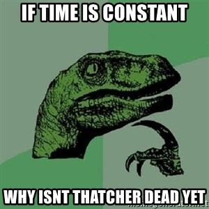 Philosoraptor - If time is constant why isnt thatcher dead yet