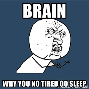Y U No - brain why you no tired go sleep