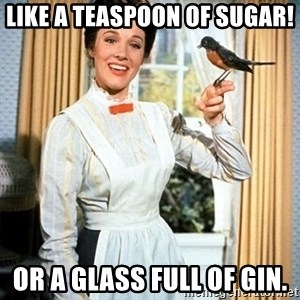 Mary Poppins - like a teaspoon of sugar! or a glass full of gin.