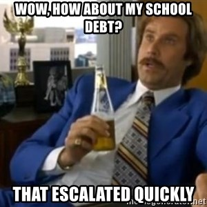 That escalated quickly-Ron Burgundy - wOW, HOW ABOUT MY SCHOOL DEBT? tHAT ESCALATED QUICKLY