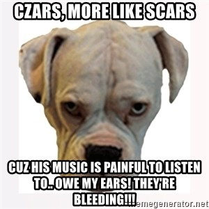 stahp guise - czars, more like scars cuz his music is PAINFUL to listen to.. owe my ears! they're bleeding!!!