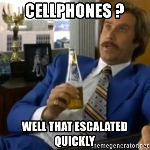 That escalated quickly-Ron Burgundy - CELLPHONES ? Well that escalated quickly