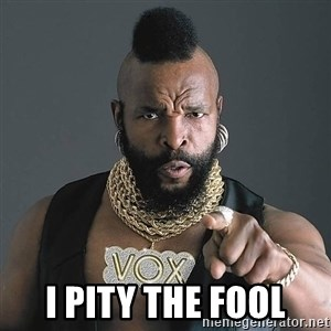 I Pity The Fool -  i pity the fool