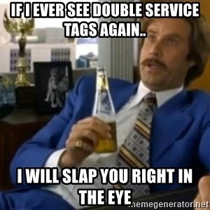 That escalated quickly-Ron Burgundy - if i ever see double service tags again.. i will slap you right in the eye