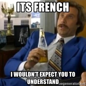 That escalated quickly-Ron Burgundy - Its French I wouldn't expect you to understand