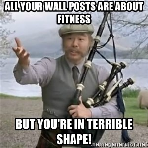 contradiction - All your wall posts are about fitness But you're in terrible shape!