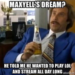 That escalated quickly-Ron Burgundy - Maxyell's Dream? He told me he wanted to Play lol and stream all day long