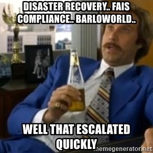 That escalated quickly-Ron Burgundy - disaster recovery.. fais compliance.. barloworld.. well that escalated quickly