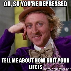Willy Wonka - oh, so you're depressed tell me about how shit your life is