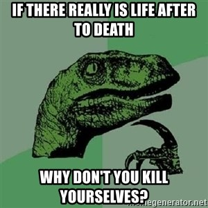 Philosoraptor - if there really is life after to death why don't you kill yourselves?
