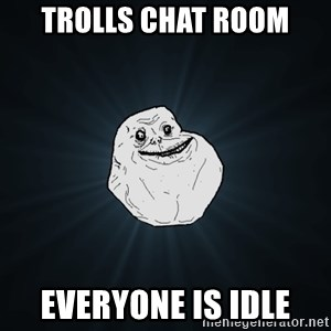 Forever Alone - trolls chat room everyone is idle