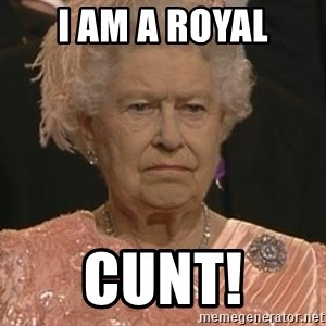 Queen Elizabeth Meme - I am a royal cunt!