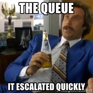 That escalated quickly-Ron Burgundy - THE QUEUE It ESCALATED QUICKLY