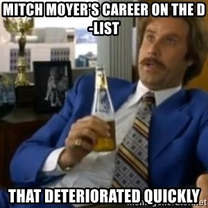 That escalated quickly-Ron Burgundy - Mitch moyer's career on the d-list That deteriorated quickly