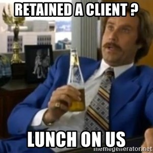 That escalated quickly-Ron Burgundy - Retained a client ? lunch on us