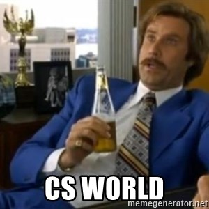 That escalated quickly-Ron Burgundy -   CS world