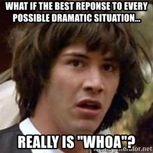 "Conspiracy Keanu - What if the best reponse to every possible dramatic situation... really is ""whoa""?"