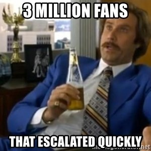That escalated quickly-Ron Burgundy - 3 million fans that escalated quickly