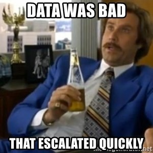That escalated quickly-Ron Burgundy - data was bad that escalated quickly