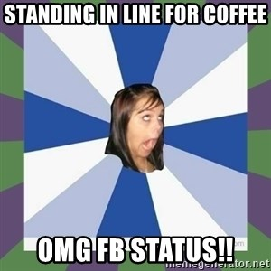 Annoying FB girl - standing in line for coffee omg fb status!!