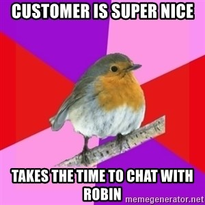 Fuzzy Robin - customer is super nice  takes the time to chat with robin