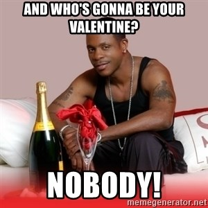 Keith Sweat - And who's gonna be your Valentine? NOBODY!