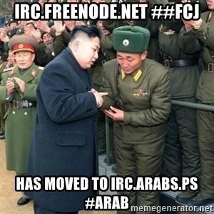Hungry Kim Jong Un - irc.freenode.net ##fcj has moved to irc.arabs.ps #arab