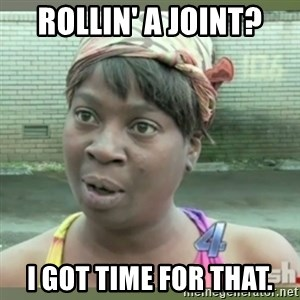 Everybody got time for that - Rollin' a joint? I got time for that.