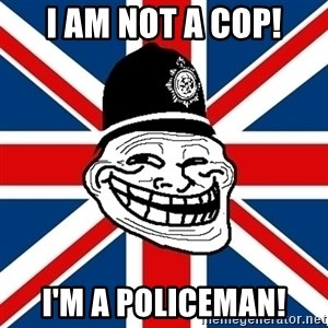 British Troll - i am not a cop! I'm a policeman!