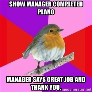 Fuzzy Robin - Show manager completed plano manager says great job and thank you.