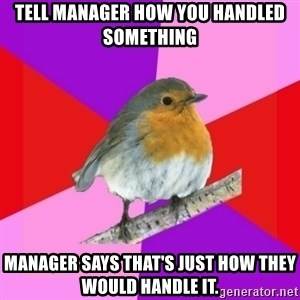 Fuzzy Robin - tell manager how you handled something manager says that's just how they would handle it.