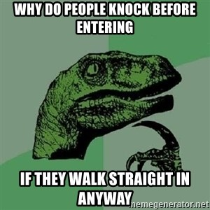 Philosoraptor - why do people knock before entering if they walk straight in anyway