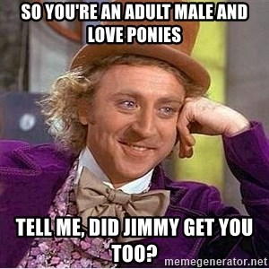 Willy Wonka - so you're an adult male and love ponies tell me, did jimmy get you too?