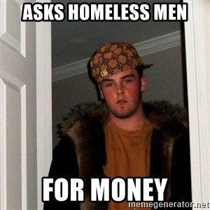 Scumbag Steve - asks homeless men for money