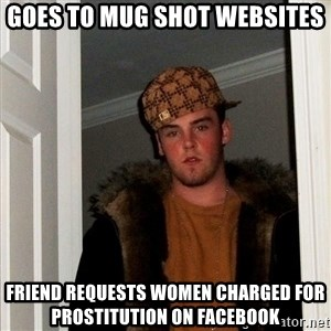 Scumbag Steve - goes to mug shot websites friend requests women charged for prostitution on facebook